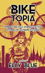 Cover of Biketopia: Feminist Bicycle Science Fiction Stories in Extreme Futures.