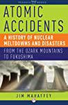 Cover of Atomic Accidents: A History of Nuclear Meltdowns and Disasters: From the Ozark Mountains to Fukushima.